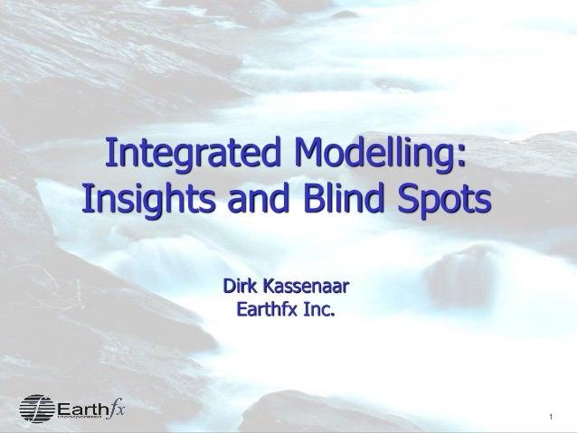 1 Integrated Modelling: Insights and Blind Spots Dirk Kassenaar Earthfx Inc.