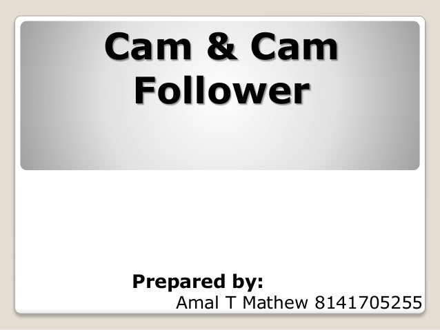 Cam & Cam Follower Prepared by: Amal T Mathew 8141705255
