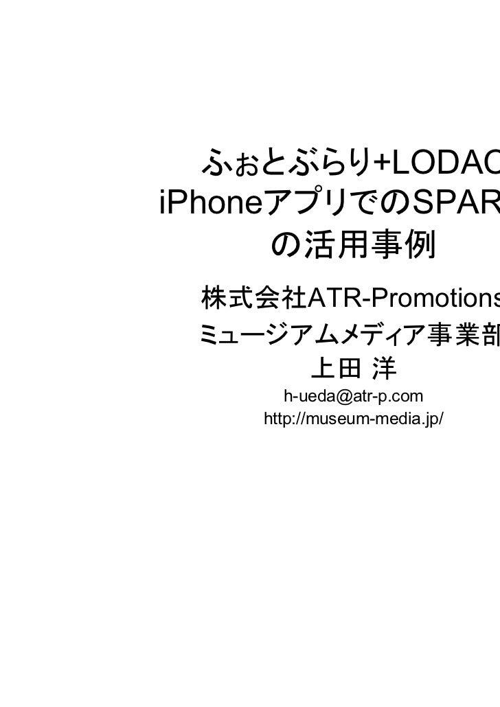 ふぉとぶらり+LODACiPhoneアプリでのSPARQL      の活用事例 株式会社ATR-Promotions ミュージアムメディア事業部      上田 洋       h-ueda@atr-p.com    http://museu...