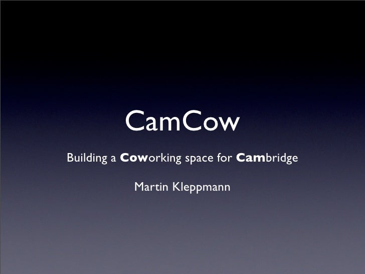 CamCow Building a Coworking space for Cambridge             Martin Kleppmann