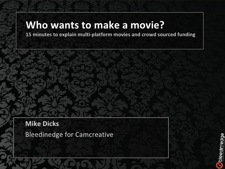 Who wants to make a movie? 15 minutes to explain multi-platform movies and crowd sourced funding Mike Dicks Bleedinedge fo...