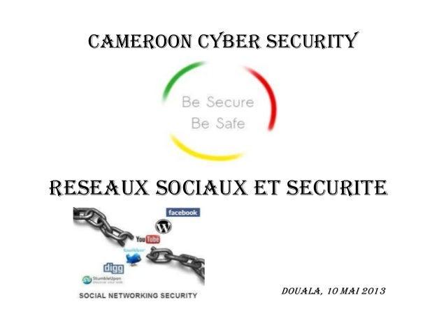 CAMEROON CYBER SECURITYRESEAUX SOCIAUX ET SECURITEDouala, 10 Mai 2013