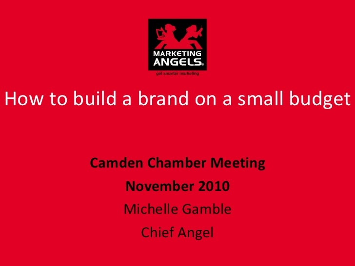 How to build a brand on a small budget Camden Chamber Meeting November 2010 Michelle Gamble Chief Angel