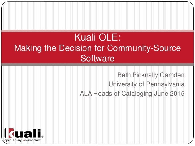 Beth Picknally Camden University of Pennsylvania ALA Heads of Cataloging June 2015 Kuali OLE: Making the Decision for Comm...