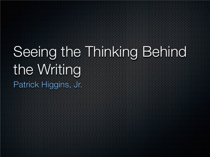 Seeing the Thinking Behind the Writing Patrick Higgins, Jr.
