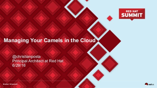Managing Your Camels in the Cloud @christianposta Principal Architect at Red Hat 6/29/16