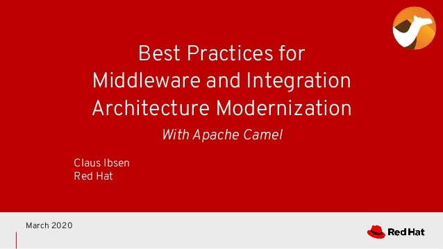 Best Practices for Middleware and Integration Architecture Modernization Claus Ibsen Red Hat March 2020 With Apache Camel