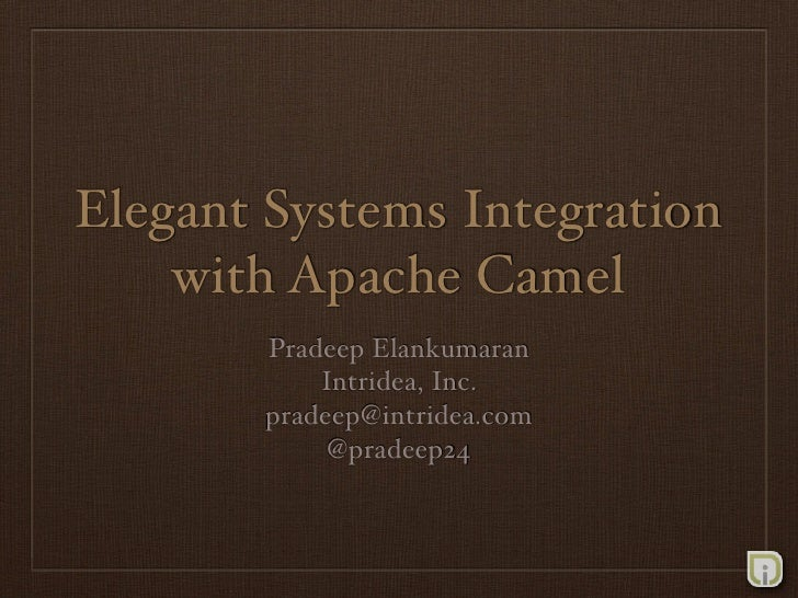 Elegant Systems Integration     with Apache Camel        Pradeep Elankumaran            Intridea, Inc.        pradeep@intr...