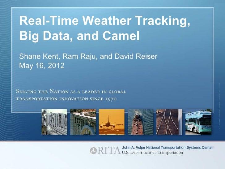 Real-Time Weather Tracking,    Big Data, and Camel    Shane Kent, Ram Raju, and David Reiser    May 16, 2012              ...