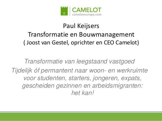 Paul KeijsersTransformatie en Bouwmanagement( Joost van Gestel, oprichter en CEO Camelot)Transformatie van leegstaand vast...