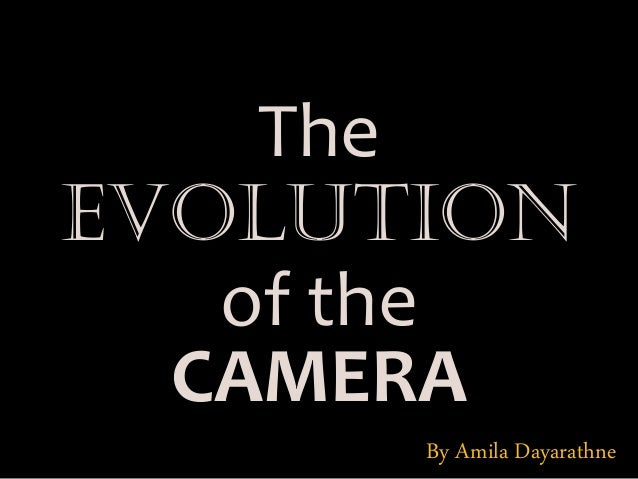 EVOLUTION The of the CAMERA By Amila Dayarathne