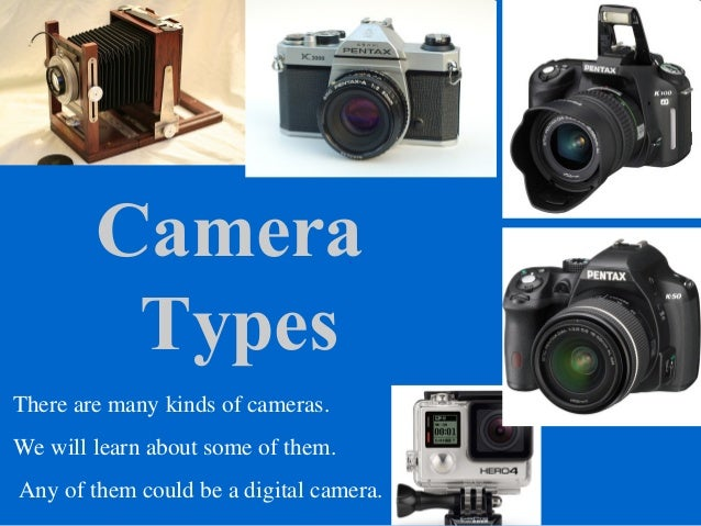 Camera Types There are many kinds of cameras. We will learn about some of them. Any of them could be a digital camera.