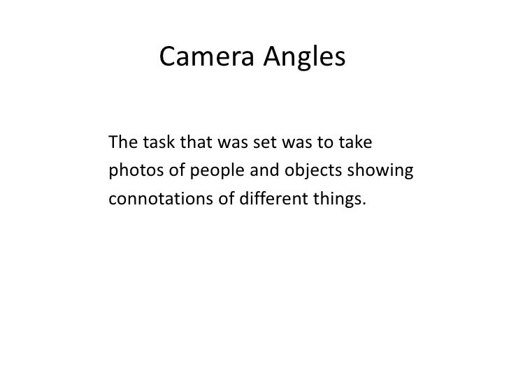 Camera Angles<br />The task that was set was to take<br />photos of people and objects showing<br />connotations of differ...