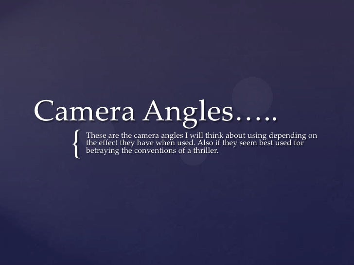 Camera Angles…..  {   These are the camera angles I will think about using depending on      the effect they have when use...