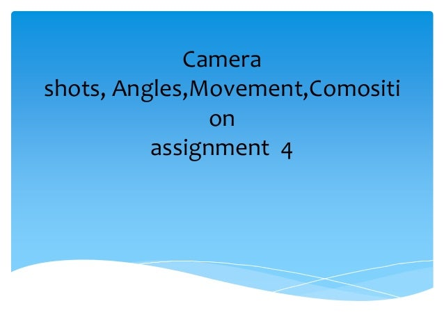 Camerashots, Angles,Movement,Comositi                on          assignment 4