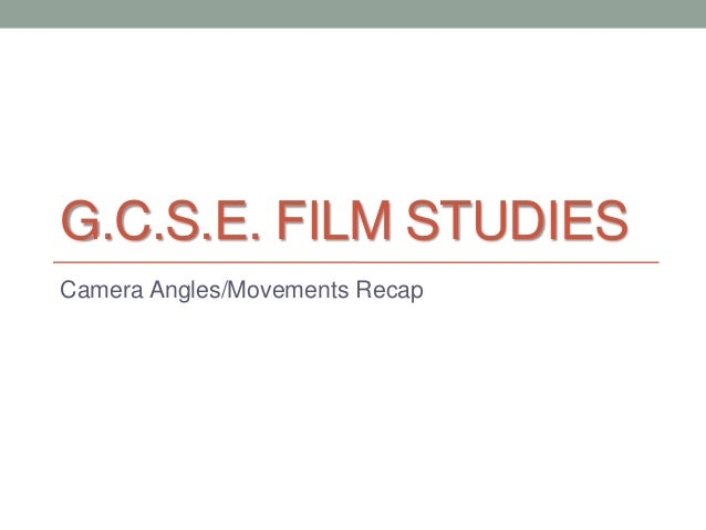 G.C.S.E. FILM STUDIES Camera Angles/Movements Recap