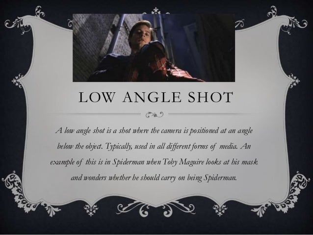 LOW ANGLE SHOT A low angle shot is a shot where the camera is positioned at an angle below the object. Typically, used in ...