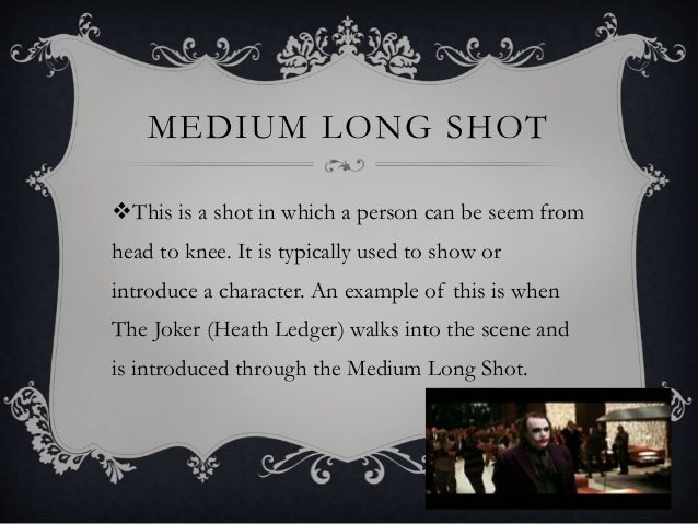 MEDIUM LONG SHOT This is a shot in which a person can be seem from head to knee. It is typically used to show or introduc...