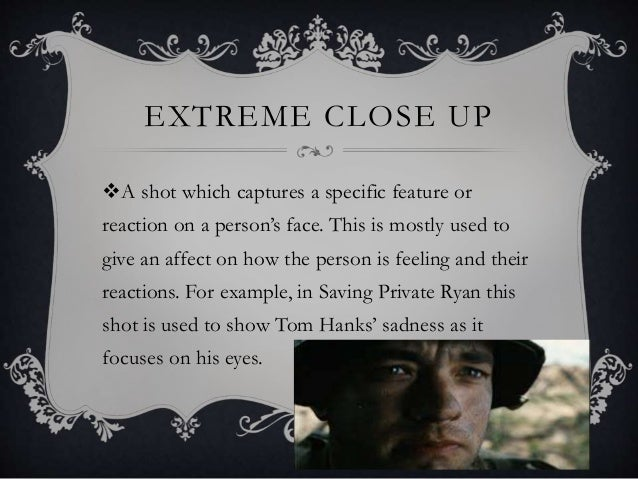 EXTREME CLOSE UP A shot which captures a specific feature or reaction on a person's face. This is mostly used to give an ...