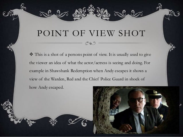 POINT OF VIEW SHOT  This is a shot of a persons point of view. It is usually used to give the viewer an idea of what the ...