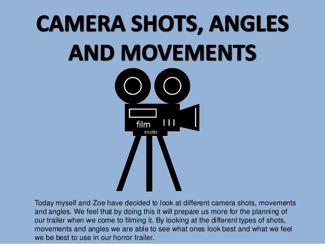Today myself and Zoe have decided to look at different camera shots, movements and angles. We feel that by doing this it w...