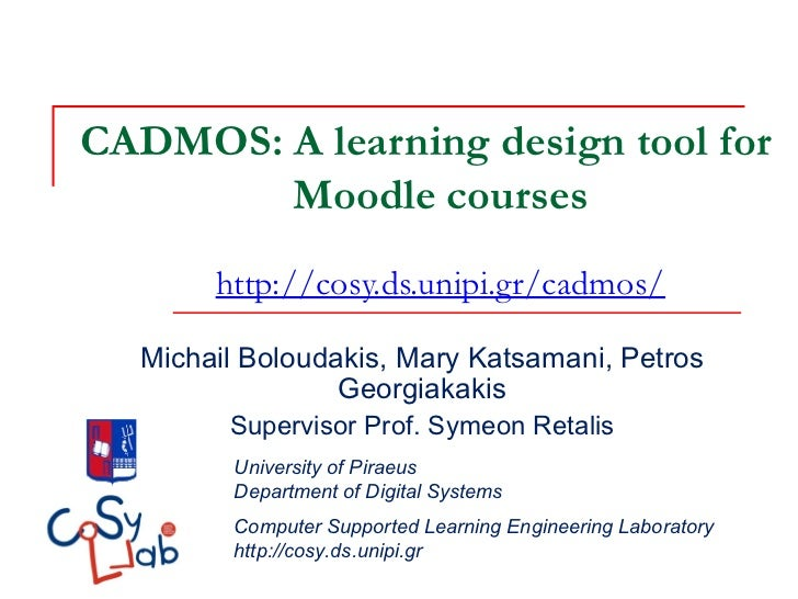 CADMOS: A learning design tool for        Moodle courses       http://cosy.ds.unipi.gr/cadmos/  Michail Boloudakis, Mary K...