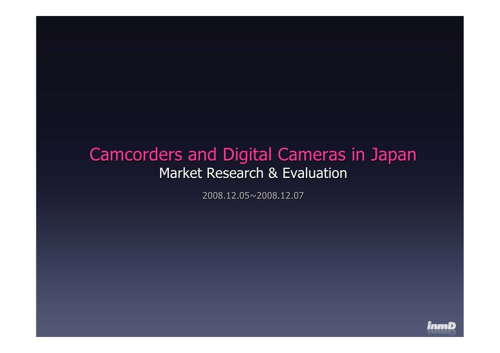 Camcorders and Digital Cameras in Japan         Market Research & Evaluation               2008.12.05~2008.12.07          ...
