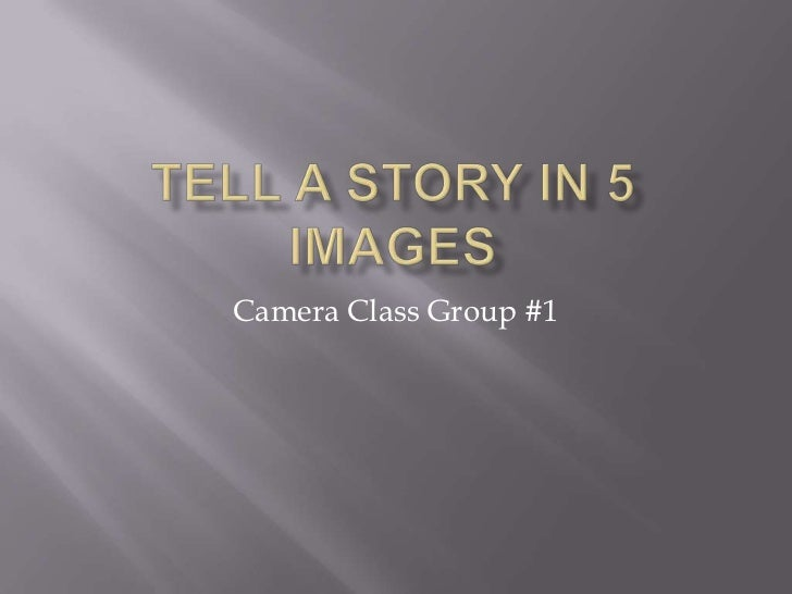 Tell a story in 5 images<br />Camera Class Group #1<br />