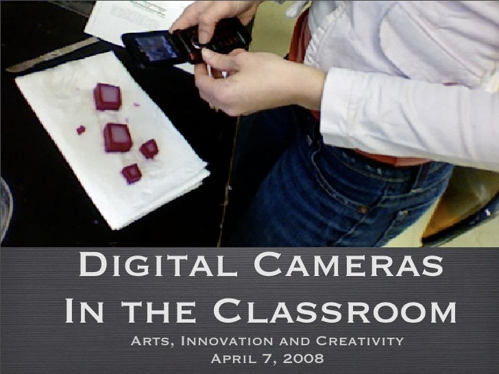 Digital Cameras In the Classroom   Arts, Innovation and Creativity            April 7, 2008