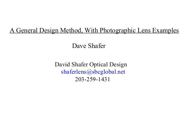 A General Design Method, With Photographic Lens Examples Dave Shafer David Shafer Optical Design shaferlens@sbcglobal.net ...