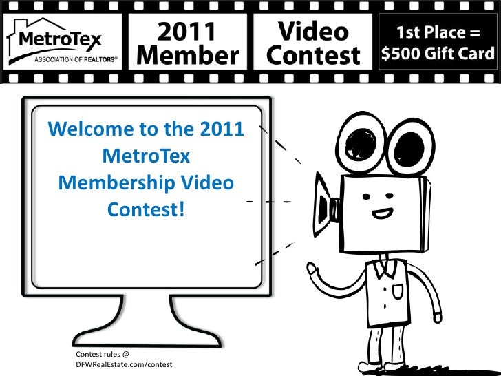 Welcome to the 2011     MetroTex Membership Video     Contest!  Contest rules @  DFWRealEstate.com/contest