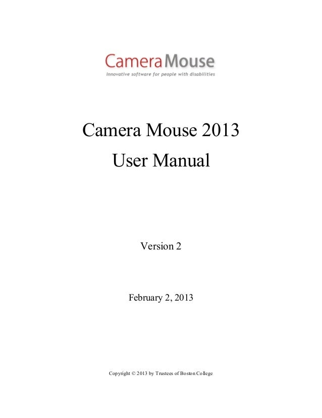 Camera Mouse 2013   User Manual               Version 2          February 2, 2013  Copyright © 2013 by Trustees of Boston ...
