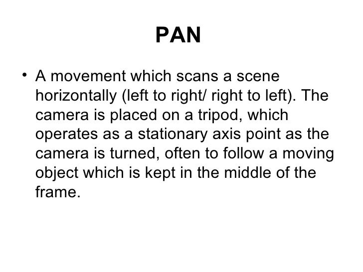 PAN   <ul><li>A movement which scans a scene horizontally (left to right/ right to left). The camera is placed on a tripod...
