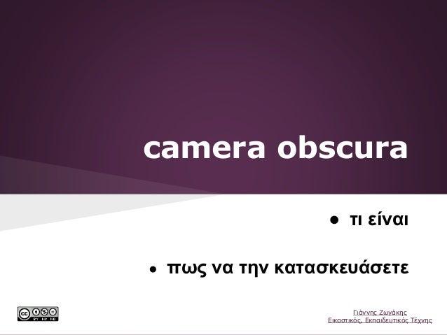 camera obscura ● τι είναι ● πως να την κατασκευάσετε Γιάννης Ζωγάκης Εικαστικός, Εκπαιδευτικός Τέχνης