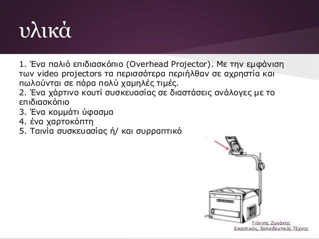 υλικά 1. Ένα παλιό επιδιασκόπιο (Overhead Projector). Με την εμφάνιση των video projectors τα περισσότερα περιήλθαν σε αχρ...