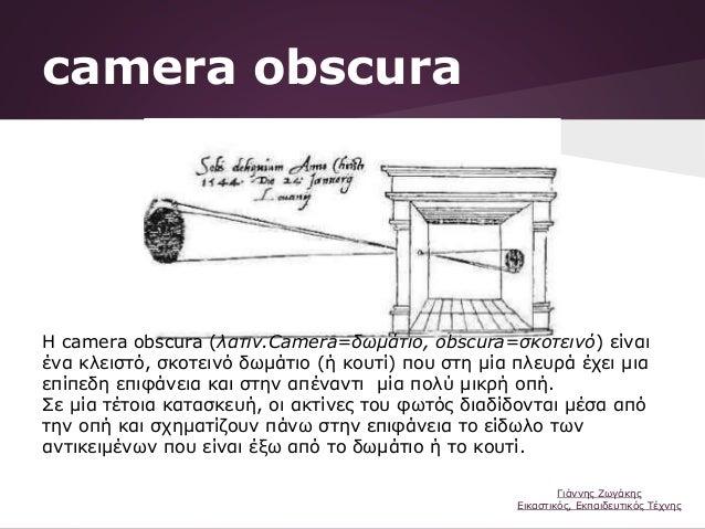 camera obscura Η camera obscura (λατιν.Camera=δωμάτιο, obscura=σκοτεινό) είναι ένα κλειστό, σκοτεινό δωμάτιο (ή κουτί) που...