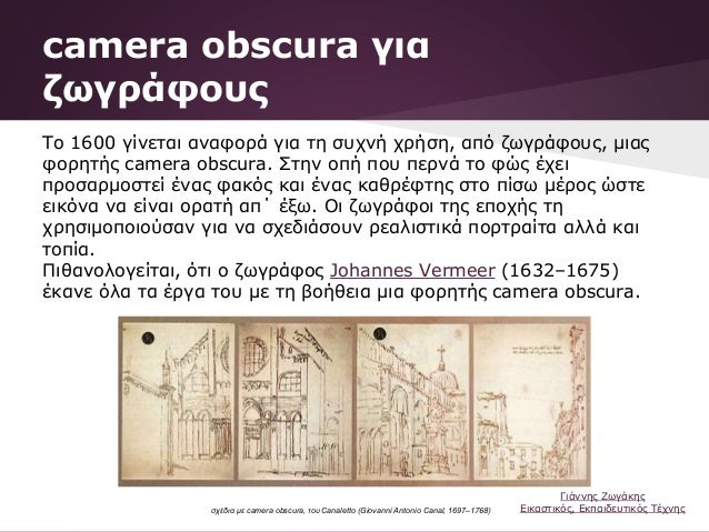 camera obscura για ζωγράφους Το 1600 γίνεται αναφορά για τη συχνή χρήση, από ζωγράφους, μιας φορητής camera obscura. Στην ...