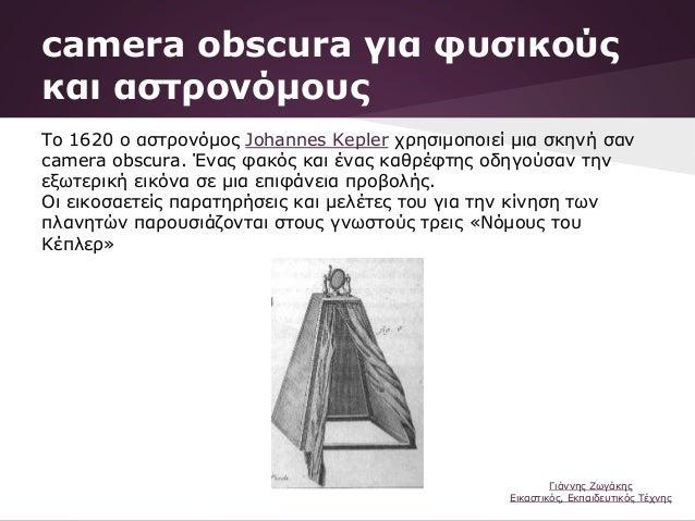 Το 1620 ο αστρονόμος Johannes Kepler χρησιμοποιεί μια σκηνή σαν camera obscura. Ένας φακός και ένας καθρέφτης οδηγούσαν τη...