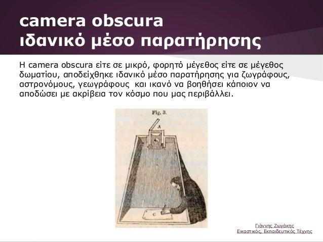 Η camera obscura είτε σε μικρό, φορητό μέγεθος είτε σε μέγεθος δωματίου, αποδείχθηκε ιδανικό μέσο παρατήρησης για ζωγράφου...