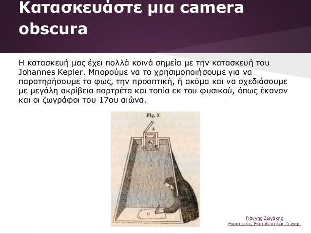 Κατασκευάστε μια camera obscura Η κατασκευή μας έχει πολλά κοινά σημεία με την κατασκευή του Johannes Kepler. Μπορούμε να ...
