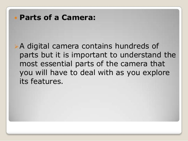   Parts of a Camera:  A  digital camera contains hundreds of parts but it is important to understand the most essential ...