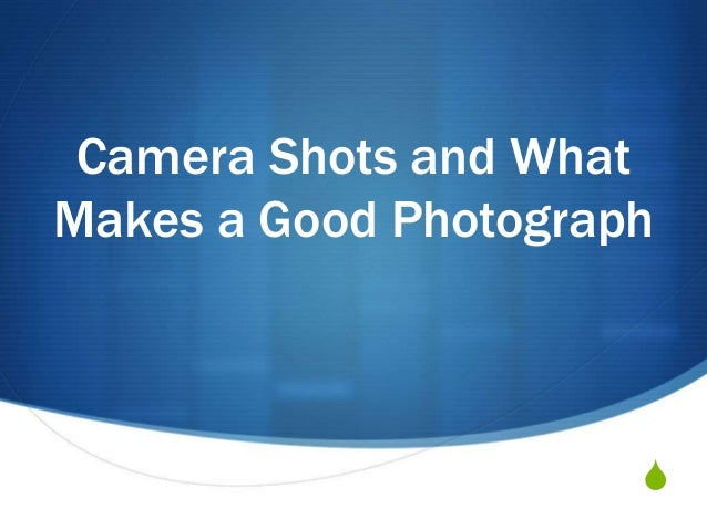 Camera Shots and What  Makes a Good Photograph  S