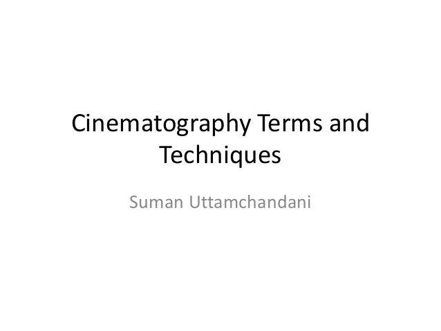 Cinematography Terms and       Techniques    Suman Uttamchandani
