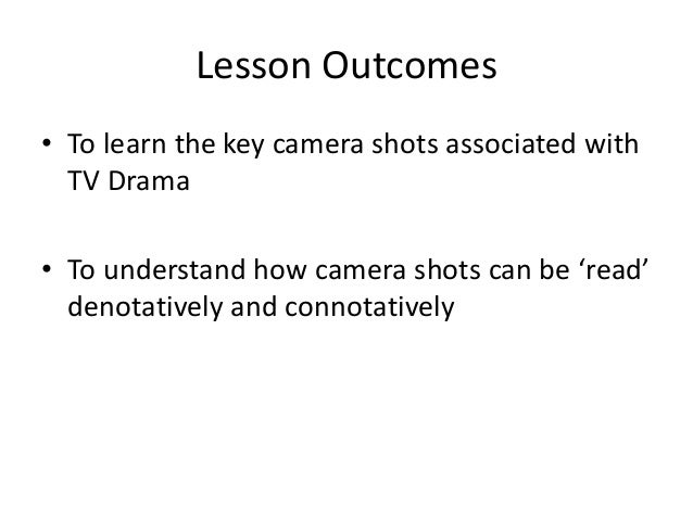 Lesson Outcomes • To learn the key camera shots associated with TV Drama • To understand how camera shots can be 'read' de...