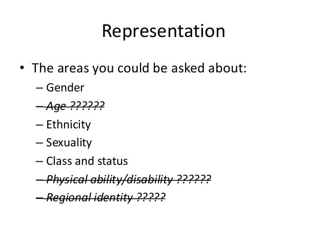 Representation • The areas you could be asked about: – Gender – Age ?????? – Ethnicity – Sexuality – Class and status – Ph...