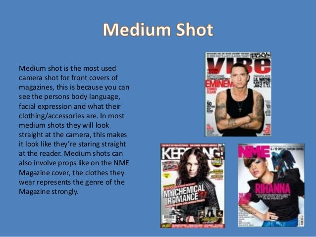 Medium shot is the most used camera shot for front covers of magazines, this is because you can see the persons body langu...