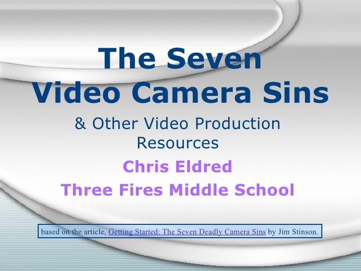 The Seven Video Camera Sins & Other Video Production Resources Chris Eldred Three Fires Middle School based on the article...