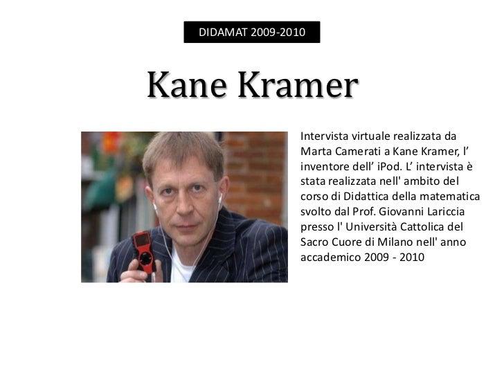 DIDAMAT 2009-2010    Kane Kramer                   Intervista virtuale realizzata da                   Marta Camerati a Ka...