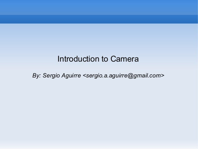 Introduction to Camera By: Sergio Aguirre <sergio.a.aguirre@gmail.com>