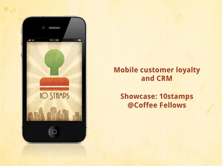 Mobile customer loyalty       and CRM Showcase: 10stamps   @Coffee Fellows